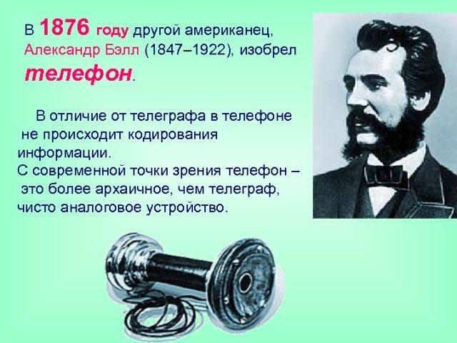 В 1876 году другой американец, Александр Бэлл (1847 – 1922), изобрел телефон . В отличие от телеграфа в телефоне  не происходит кодирования информации.  С современной точки зрения телефон –  это более архаичное, чем телеграф,  чисто аналоговое устройство.