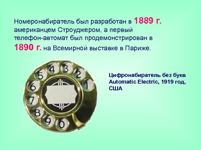 Hомеронабиратель был разработан в 1889 г. американцем Строуджером, а первый телефон-автомат был продемонстрирован в 1890 г. на Всемирной выставке в Париже. Цифронабиратель без букв  Automatic Electric, 1919год, США