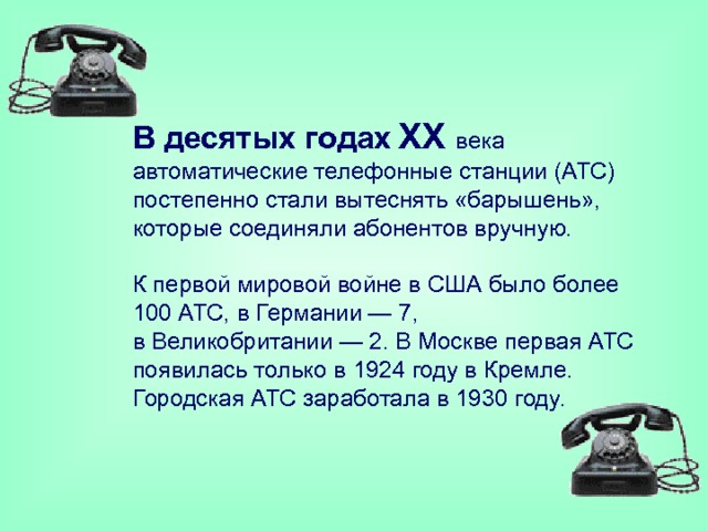 Вдесятых годах  XX века автоматические телефонные станции (АТС) постепенно стали вытеснять «барышень», которые соединяли абонентов вручную.   Кпервой мировой войне вСША было более 100АТС, вГермании— 7, вВеликобритании— 2. ВМоскве первая АТС появилась только в1924году вКремле. Городская АТС заработала в1930году.
