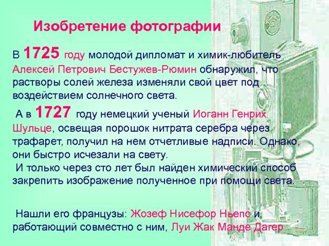 Изобретение фотографии В 1725  году молодой дипломат и химик-любитель  Алексей Петрович Бестужев-Рюмин обнаружил, что растворы солей железа изменяли свой цвет под воздействием солнечного света.  А в 1727  году немецкий ученый Иоганн Генрих Шульце , освещая порошок нитрата серебра через трафарет, получил на нем отчетливые надписи. Однако, они быстро исчезали на свету.  И только через сто лет был найден химический способ закрепить изображение полученное при помощи света.    Нашли его французы: Жозеф Нисефор Ньепс и, работающий совместно с ним, Луи Жак Манде Дагер