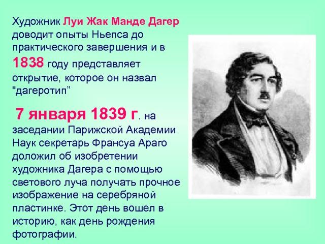 Художник Луи Жак Манде Дагер доводит опыты Ньепса до практического завершения и в 1838  году представляет открытие, которое он назвал