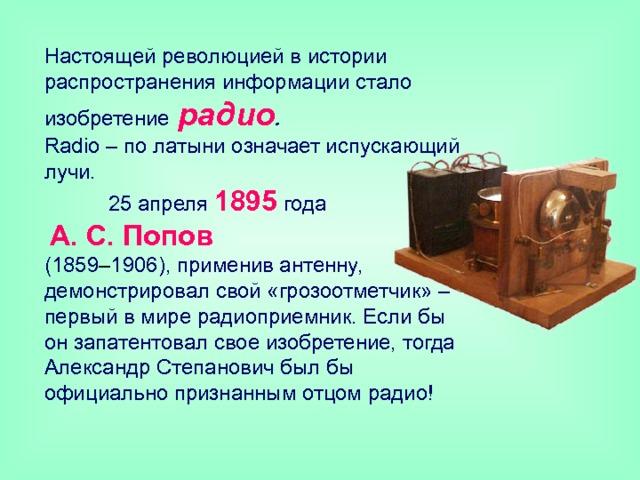 Настоящей революцией в истории распространения информации стало изобретение  радио .   R adio – по латыни означает испускающий лучи.  25 апреля 1895 года   А. С. Попов   (1859 – 1906), применив антенну, демонстрировал свой «грозоотметчик» – первый в мире радиоприемник. Если бы он запатентовал свое изобретение, тогда Александр Степанович был бы официально признанным отцом радио!