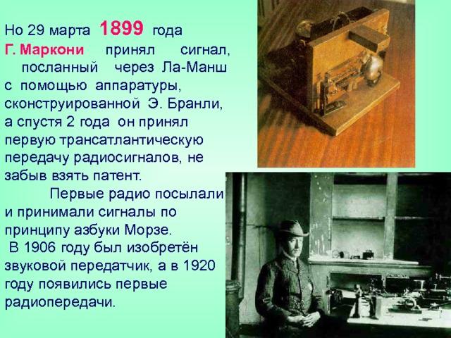 Но 29 марта 1899 года  Г. Маркони принял сигнал, посланный через Ла-Манш с помощью аппаратуры, сконструированной Э. Бранли, а спустя 2 года он принял первую трансатлантическую передачу радиосигналов, не забыв взять патент.   Первые радио посылали и принимали сигналы по принципу азбуки Морзе.  В 1906 году был изобретён звуковой передатчик, а в 1920 году появились первые радиопередачи.