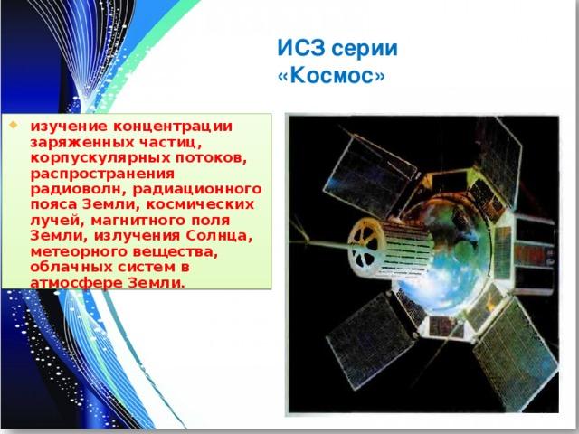 ИСЗ серии «Космос» изучение концентрации заряженных частиц, корпускулярных потоков, распространения радиоволн, радиационного пояса Земли, космических лучей, магнитного поля Земли, излучения Солнца, метеорного вещества, облачных систем в атмосфере Земли.