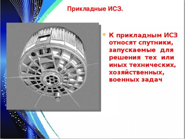 Прикладные ИСЗ. К прикладным ИСЗ относят спутники, запускаемые для решения тех или иных технических, хозяйственных, военных задач