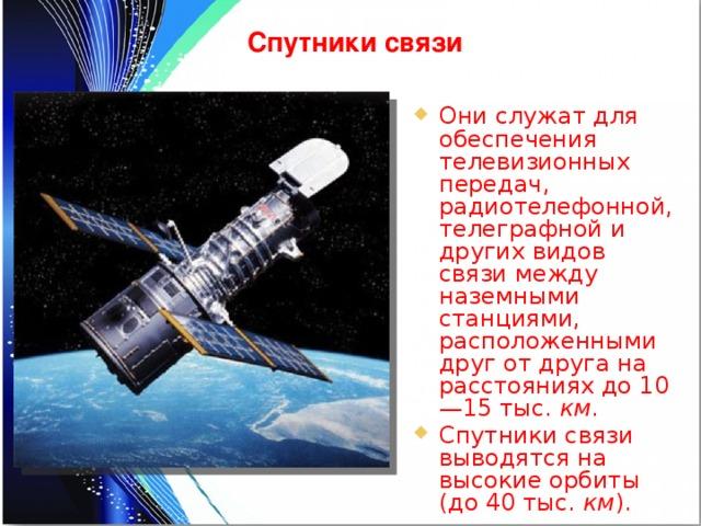 Спутники связи Они служат для обеспечения телевизионных передач, радиотелефонной, телеграфной и других видов связи между наземными станциями, расположенными друг от друга на расстояниях до 10—15 тыс. км . Спутники связи выводятся на высокие орбиты (до 40 тыс. км ).