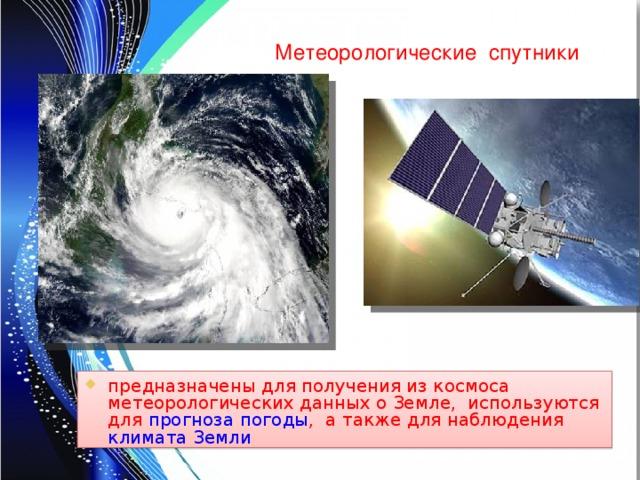 Метеорологические спутники предназначены для получения из космоса метеорологических данных о Земле, используются для прогноза погоды , а также для наблюдения климата  Земли