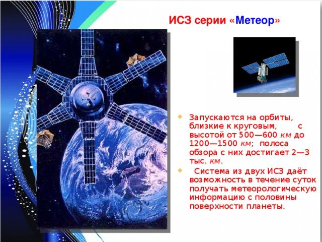 ИСЗ серии « Метеор » Запускаются на орбиты, близкие к круговым, с высотой от 500—600 км до 1200—1500 км ; полоса обзора с них достигает 2—3 тыс. км .  Система из двух ИСЗ даёт возможность в течение суток получать метеорологическую информацию с половины поверхности планеты.