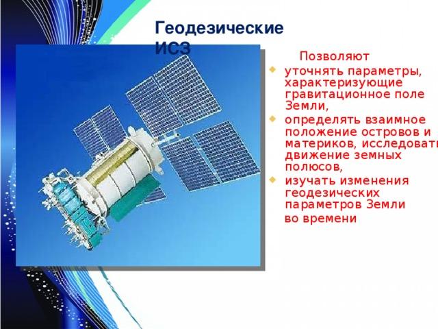 Геодезические ИСЗ  Позволяют уточнять параметры, характеризующие гравитационное поле Земли, определять взаимное положение островов и материков, исследовать движение земных полюсов, изучать изменения геодезических параметров Земли  во времени