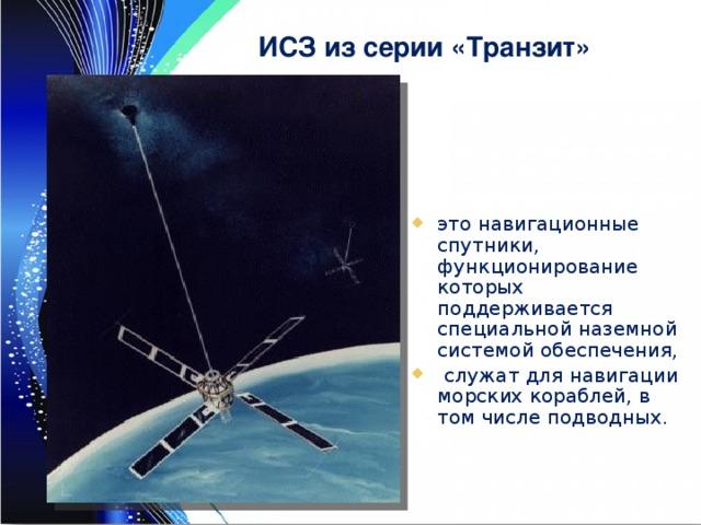 ИСЗ из серии «Транзит» это навигационные спутники, функционирование которых поддерживается специальной наземной системой обеспечения,  служат для навигации морских кораблей, в том числе подводных.
