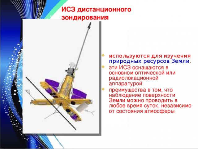 ИСЗ дистанционного зондирования используются для изучения природных ресурсов Земли . эти ИСЗ оснащаются в основном оптической или радиолокационной аппаратурой преимущества в том, что наблюдение поверхности Земли можно проводить в любое время суток, независимо от состояния атмосферы