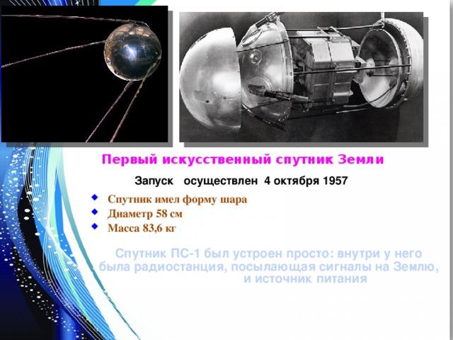 Первый искусственный спутник Земли Запуск осуществлен 4 октября 1957 Спутник имел форму шара Диаметр 58 см Масса 83,6 кг  Спутник ПС-1 был устроен просто: внутри у него была радиостанция, посылающая сигналы на Землю, и источник питания