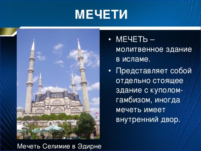 МЕЧЕТИ МЕЧЕТЬ – молитвенное здание в исламе. Представляет собой отдельно стоящее здание с куполом-гамбизом, иногда мечеть имеет внутренний двор. Мечеть Селимие в Эдирне