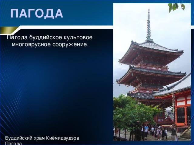ПАГОДА Па́года буддийское культовое многоярусное сооружение. Буддийский храм Киёмидзудэра Пагода.