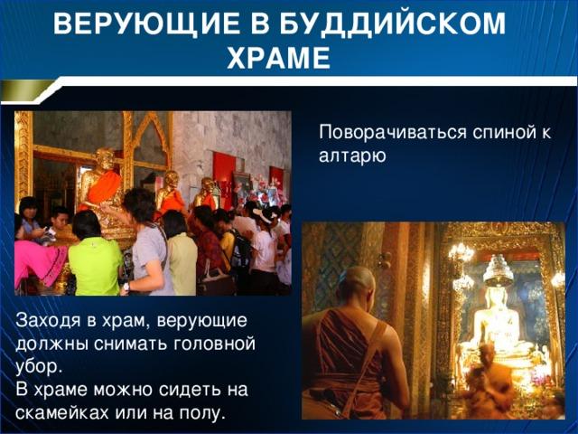 ВЕРУЮЩИЕ В БУДДИЙСКОМ ХРАМЕ Поворачиваться спиной к алтарю Заходя в храм, верующие должны снимать головной убор. В храме можно сидеть на скамейках или на полу.