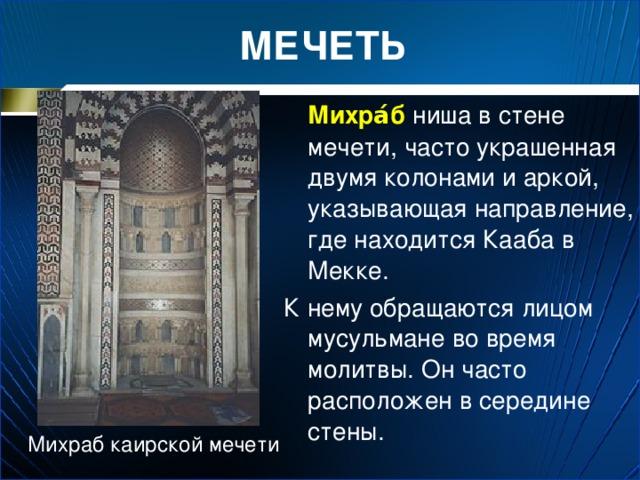 МЕЧЕТЬ  Михра́б ниша в стене мечети, часто украшенная двумя колонами и аркой, указывающая направление, где находится Кааба в Мекке. К нему обращаются лицом мусульмане во время молитвы. Он часто расположен в середине стены. Михраб каирской мечети