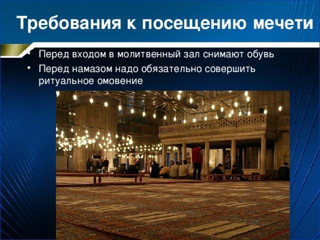 Требования к посещению мечети Перед входом в молитвенный зал снимают обувь Перед намазом надо обязательно совершить ритуальное омовение
