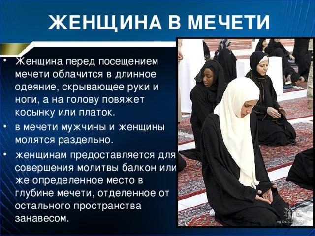 ЖЕНЩИНА В МЕЧЕТИ Женщина перед посещением мечети облачится в длинное одеяние, скрывающее руки и ноги, а на голову повяжет косынку или платок. в мечети мужчины и женщины молятся раздельно. женщинам предоставляется для совершения молитвы балкон или же определенное место в глубине мечети, отделенное от остального пространства занавесом.