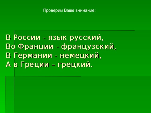 Проверим Ваше внимание! В России - язык русский,  Во Франции - французский,  В Германии - немецкий,  А в Греции – грецкий.