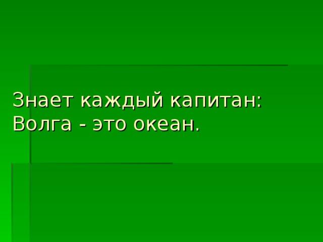 Знает каждый капитан:  Волга - это океан.