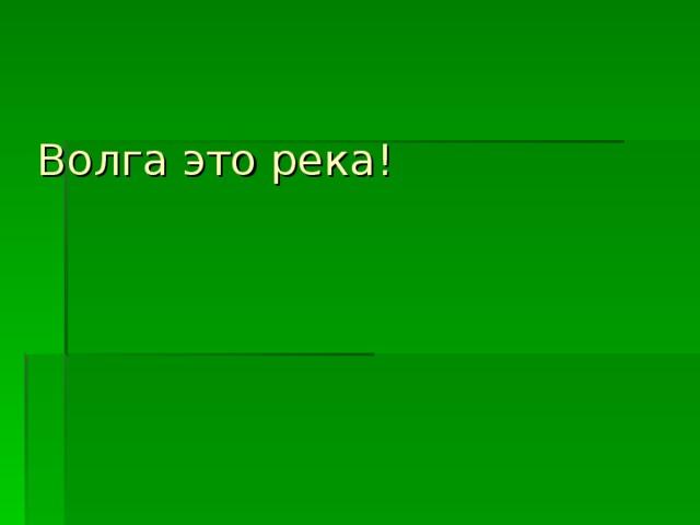 Волга это река!