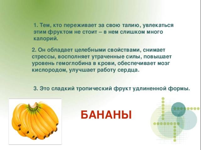 1. Тем, кто переживает за свою талию, увлекаться этим фруктом не стоит – в нем слишком много калорий. 2.  Он обладает целебными свойствами, снимает стрессы, восполняет утраченные силы, повышает уровень гемоглобина в крови, обеспечивает мозг кислородом, улучшает работу сердца. 3. Это сладкий тропический фрукт удлиненной формы. БАНАНЫ
