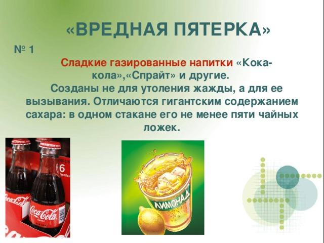 «ВРЕДНАЯ ПЯТЕРКА» № 1  Сладкие газированные напитки «Кока-кола»,«Спрайт» и другие.  Созданы не для утоления жажды, а для ее вызывания. Отличаются гигантским содержанием сахара: в одном стакане его не менее пяти чайных ложек.