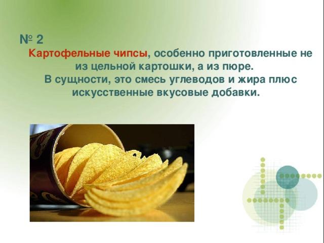 № 2  Картофельные чипсы , особенно приготовленные не из цельной картошки, а из пюре.  В сущности, это смесь углеводов и жира плюс искусственные вкусовые добавки.