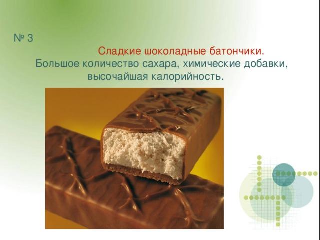 № 3  Сладкие шоколадные батончики.   Большое количество сахара, химические добавки, высочайшая калорийность.