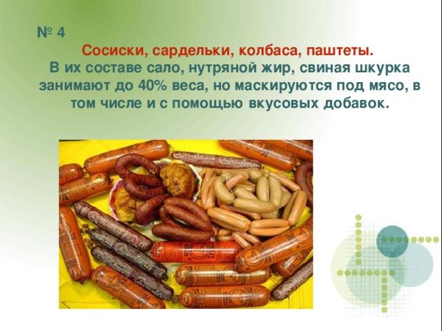№ 4 Сосиски, сардельки, колбаса, паштеты.  В их составе сало, нутряной жир, свиная шкурка занимают до 40% веса, но маскируются под мясо, в том числе и с помощью вкусовых добавок.