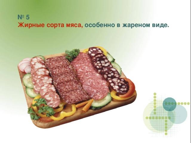 № 5 Жирные сорта мяса, особенно в жареном виде.