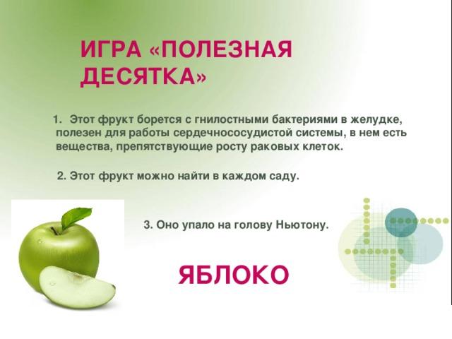 ИГРА «ПОЛЕЗНАЯ ДЕСЯТКА» Этот фрукт борется с гнилостными бактериями в желудке,  полезен для работы сердечнососудистой системы, в нем есть  вещества, препятствующие росту раковых клеток.  2. Этот фрукт можно найти в каждом саду.  3. Оно упало на голову Ньютону. ЯБЛОКО