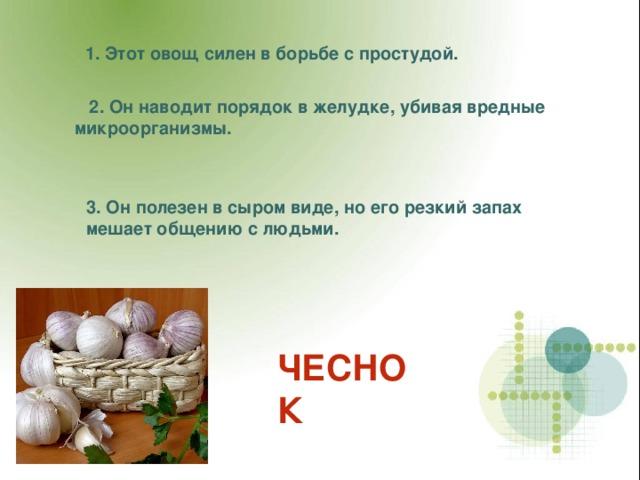 1. Этот овощ силен в борьбе с простудой.  2. Он наводит порядок в желудке, убивая вредные микроорганизмы. 3. Он полезен в сыром виде, но его резкий запах мешает общению с людьми. ЧЕСНОК
